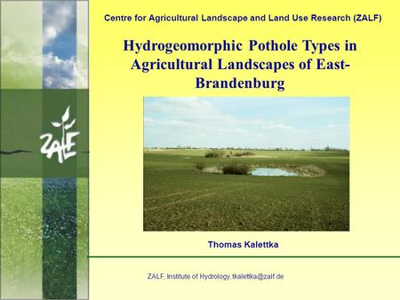 1 Hydrogeomorphic Pothole Types in Agricultural Landscapes of East- Brandenburg Centre for Agricultural Landscape and Land Use Research (ZALF) Thomas Kalettka.