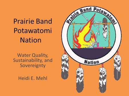 Prairie Band Potawatomi Nation Water Quality, Sustainability, and Sovereignty Heidi E. Mehl.