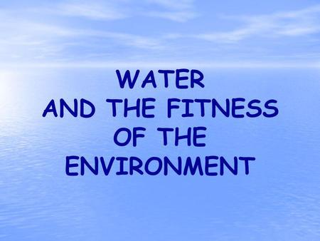 WATER AND THE FITNESS OF THE ENVIRONMENT. YOU MUST KNOW… THE IMPORTANCE OF HYDROGEN BONDING TO THE PROPERTIES OF WATER FOUR UNIQUE PROPERTIES OF WATER,