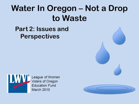 Water In Oregon – Not a Drop to Waste Part 2: Issues and Perspectives League of Women Voters of Oregon Education Fund March 2010.