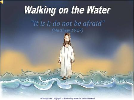 It is I; do not be afraid (Matthew 14:27) Drawings are Copyright © 2005 Henry Martin & Sermons4Kids.