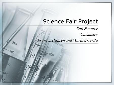 Science Fair Project Salt & water Chemistry Frances Hansen and Maribel Cerda.