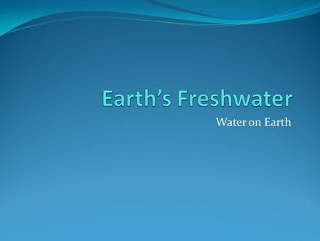 Earth's Freshwater Water on Earth.