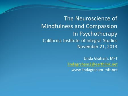 Linda Graham, MFT  The Neuroscience of Mindfulness and Compassion In Psychotherapy California Institute.