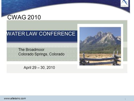 Www.altelainc.com 1 CWAG 2010 WATER LAW CONFERENCE The Broadmoor Colorado Springs, Colorado April 29 – 30, 2010.