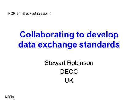 Collaborating to develop data exchange standards Stewart Robinson DECC UK NDR9 NDR 9 – Breakout session 1.