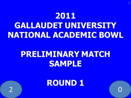 20 1 2011 GALLAUDET UNIVERSITY NATIONAL ACADEMIC BOWL PRELIMINARY MATCH SAMPLE ROUND 1.
