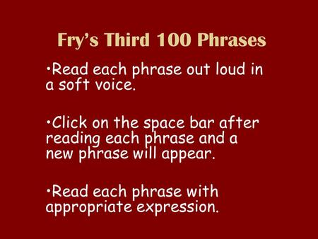 Frys Third 100 Phrases Read each phrase out loud in a soft voice. Click on the space bar after reading each phrase and a new phrase will appear. Read each.