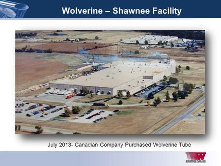Wolverine – Shawnee Facility July 2013- Canadian Company Purchased Wolverine Tube.