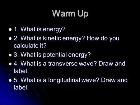 Warm Up 1. What is energy? 2. What is kinetic energy? How do you calculate it? 3. What is potential energy? 4. What is a transverse wave? Draw and label.