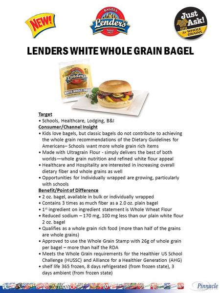 LENDERS WHITE WHOLE GRAIN BAGEL. Start Ship: October 17, 2011 LENDERS IW WHITE WHOLE GRAIN BAGEL INGREDIENTS: WHOLE WHEAT FLOUR, WATER, HIGH FRUCTOSE.