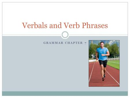 GRAMMAR CHAPTER 7 Verbals and Verb Phrases. What is a Verbal? A Verbal is a word that is formed from a verb. It acts as a: Noun Adjective Adverb.
