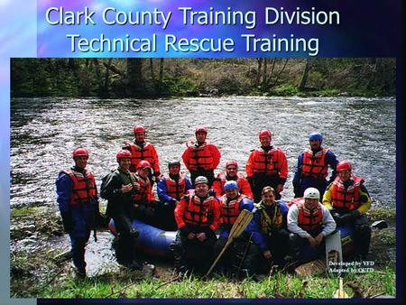 Clark County Training Division Technical Rescue Training Developed by VFD Adapted by CCTD.