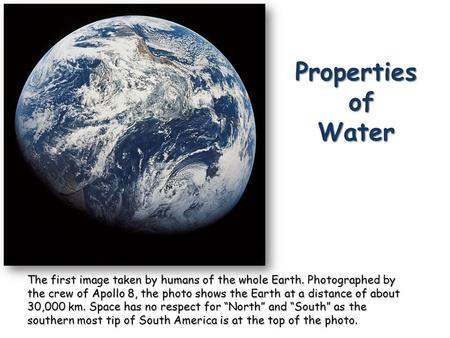 Properties of Water The first image taken by humans of the whole Earth. Photographed by the crew of Apollo 8, the photo shows the Earth at a distance of.