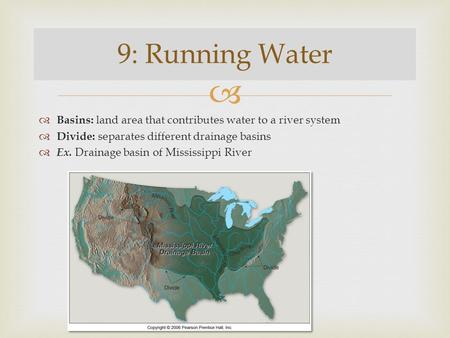 9: Running Water Basins: land area that contributes water to a river system Divide: separates different drainage basins Ex. Drainage basin of Mississippi.