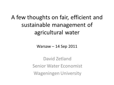 A few thoughts on fair, efficient and sustainable management of agricultural water Warsaw – 14 Sep 2011 David Zetland Senior Water Economist Wageningen.