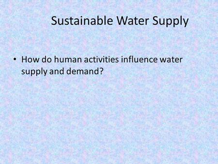 Sustainable Water Supply How do human activities influence water supply and demand?