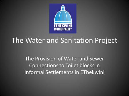 The Water and Sanitation Project The Provision of Water and Sewer Connections to Toilet blocks in Informal Settlements in EThekwini.