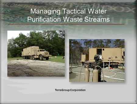 1 Managing Tactical Water Purification Waste Streams TerraGroup Corporation.