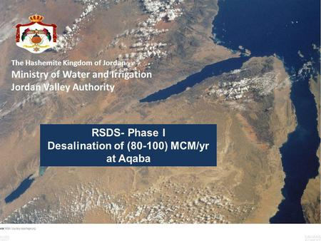 The Hashemite Kingdom of Jordan Ministry of Water and Irrigation Jordan Valley Authority RSDS- Phase I Desalination of (80-100) MCM/yr at Aqaba.