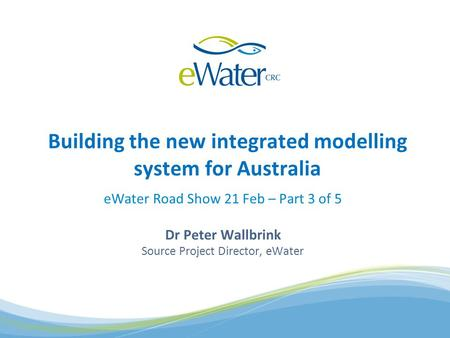 EWater Road Show 21 Feb – Part 3 of 5 Dr Peter Wallbrink Source Project Director, eWater Building the new integrated modelling system for Australia.
