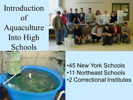 Introduction of Aquaculture Into High Schools 45 New York Schools 11 Northeast Schools 2 Correctional Institutes.