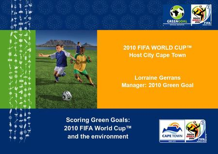 2010 FIFA WORLD CUP Host City Cape Town Lorraine Gerrans Manager: 2010 Green Goal Scoring Green Goals: 2010 FIFA World Cup and the environment.