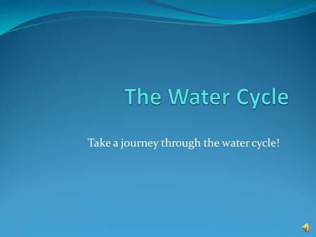 Take a journey through the water cycle! A Definition of the Water Cycle Water keeps going around and around in the water cycle. Even though the water.