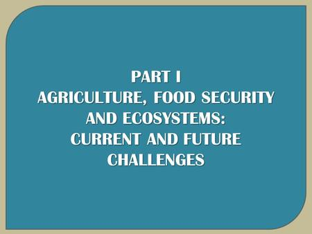PART I AGRICULTURE, FOOD SECURITY AND ECOSYSTEMS: CURRENT AND FUTURE CHALLENGES.