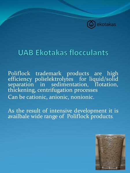 Poliflock trademark products are high efficiency polielektrolytes for liquid/solid separation in sedimentation, flotation, thickening, centrifugation processes.