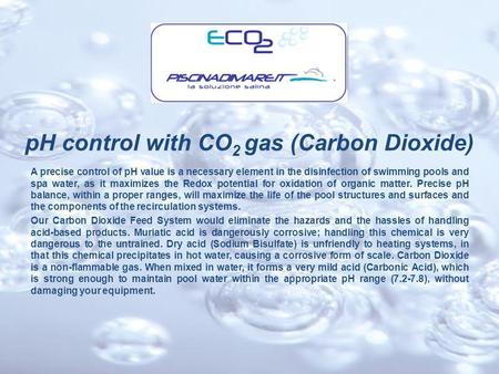 PH control with CO 2 gas (Carbon Dioxide) A precise control of pH value is a necessary element in the disinfection of swimming pools and spa water, as.