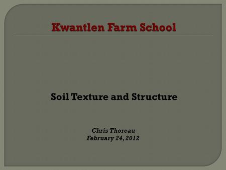 Soil Texture and Structure Chris Thoreau February 24, 2012.