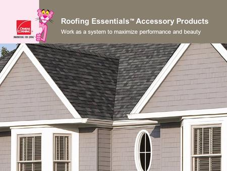 Roofing Essentials Accessory Products Work as a system to maximize performance and beauty.