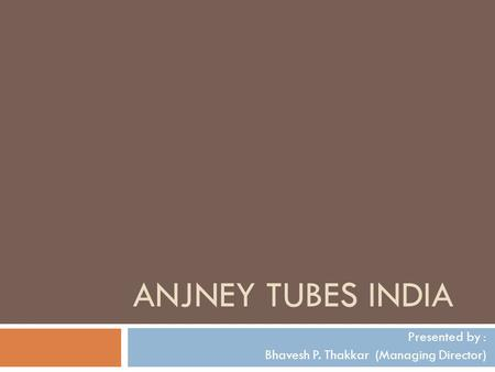 ANJNEY TUBES INDIA Presented by : Bhavesh P. Thakkar (Managing Director)