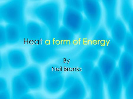 Heat a form of Energy By Neil Bronks By Neil Bronks.