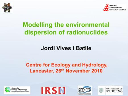 Modelling the environmental dispersion of radionuclides Jordi Vives i Batlle Centre for Ecology and Hydrology, Lancaster, 26 th November 2010.