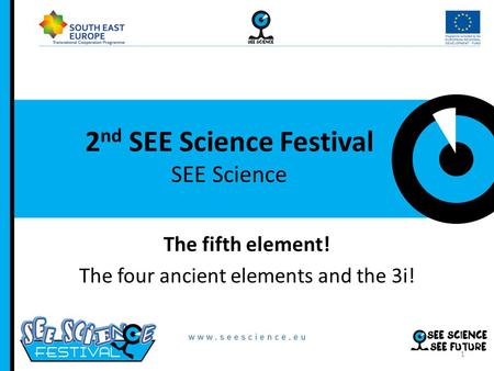 2 nd SEE Science Festival SEE Science The fifth element! The four ancient elements and the 3i! 1.