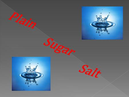 Plain Salt Sugar Plain Water Sugar Water Salt Water Problem: Which water freezes the fastest? Plain, Sugar or Salt Water?