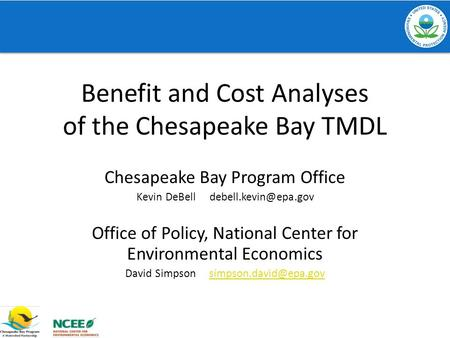 Benefit and Cost Analyses of the Chesapeake Bay TMDL Chesapeake Bay Program Office Kevin DeBell Office of Policy, National Center.