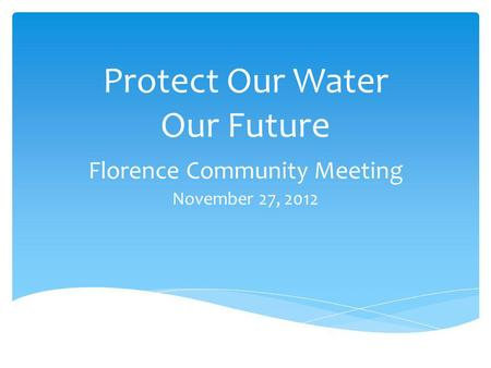 Protect Our Water Our Future Florence Community Meeting November 27, 2012.