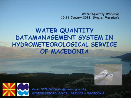 WATER QUANTITY DATAMANAGEMENT SYSTEM IN HYDROMETEOROLOGICAL SERVICE OF MACEDONIA Water Quantity Workshop 10,11 January 2013, Skopje, Macedonia Vasko STOJOV.