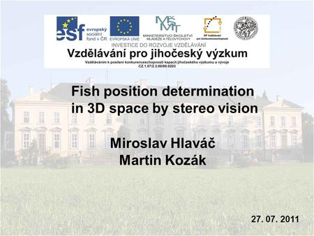Miroslav Hlaváč Martin Kozák 27. 07. 2011 Fish position determination in 3D space by stereo vision.