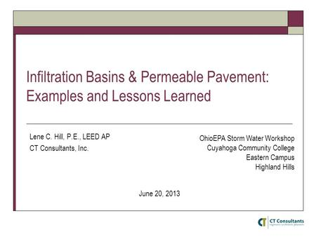 Infiltration Basins & Permeable Pavement: Examples and Lessons Learned Lene C. Hill, P.E., LEED AP CT Consultants, Inc. June 20, 2013 OhioEPA Storm Water.