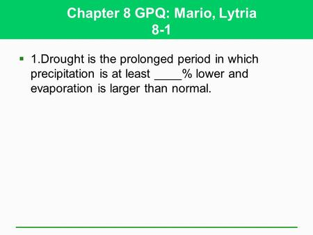 Chapter 8 GPQ: Mario, Lytria 8-1 1.Drought is the prolonged period in which precipitation is at least ____% lower and evaporation is larger than normal.