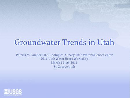 Patrick M. Lambert, U.S. Geological Survey, Utah Water Science Center 2011 Utah Water Users Workshop March 14-16, 2011 St. George Utah.