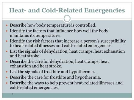 1 Heat- and Cold-Related Emergencies Describe how body temperature is controlled. Identify the factors that influence how well the body maintains its temperature.