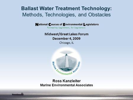 Ross Kanzleiter Marine Environmental Associates Ballast Water Treatment Technology: Methods, Technologies, and Obstacles Midwest/Great Lakes Forum December.