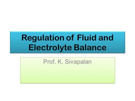 Regulation of Fluid and Electrolyte Balance Prof. K. Sivapalan.