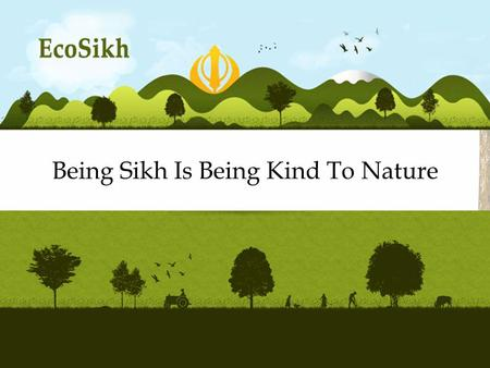 Being Sikh Is Being Kind To Nature A Sikh Vision for the Environment.