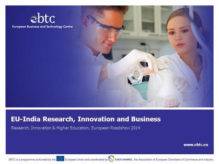 EU-<strong>India</strong> Research, Innovation and Business Research, Innovation & Higher Education, European Roadshow 2014 www.ebtc.eu.